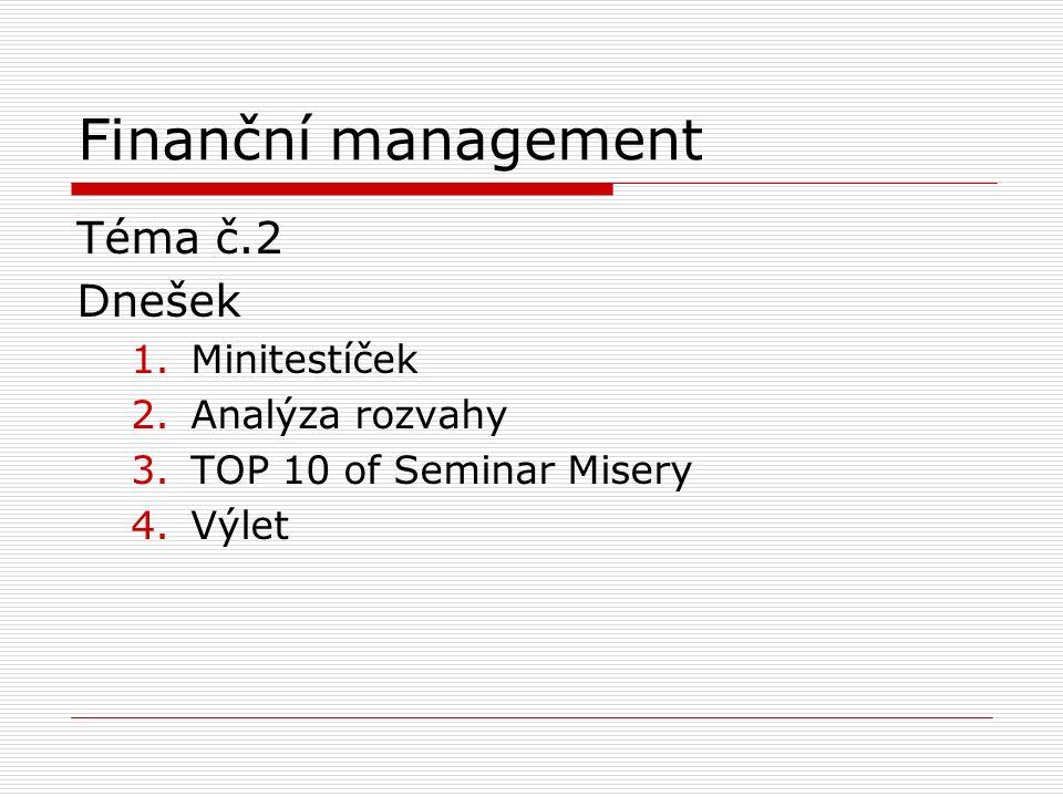 Finanční management Téma č.2 Dnešek 1.Minitestíček 2.Analýza rozvahy 3.TOP 10 of Seminar Misery 4.Výlet