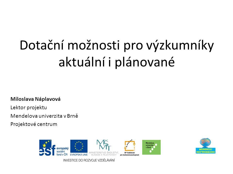 Dotační možnosti pro výzkumníky aktuální i plánované Miloslava Náplavová Lektor projektu Mendelova univerzita v Brně Projektové centrum
