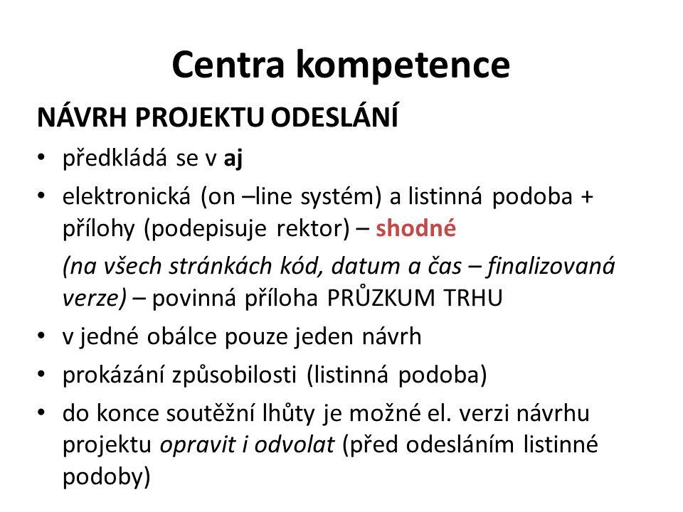 Centra kompetence NÁVRH PROJEKTU ODESLÁNÍ předkládá se v aj elektronická (on –line systém) a listinná podoba + přílohy (podepisuje rektor) – shodné (na všech stránkách kód, datum a čas – finalizovaná verze) – povinná příloha PRŮZKUM TRHU v jedné obálce pouze jeden návrh prokázání způsobilosti (listinná podoba) do konce soutěžní lhůty je možné el.