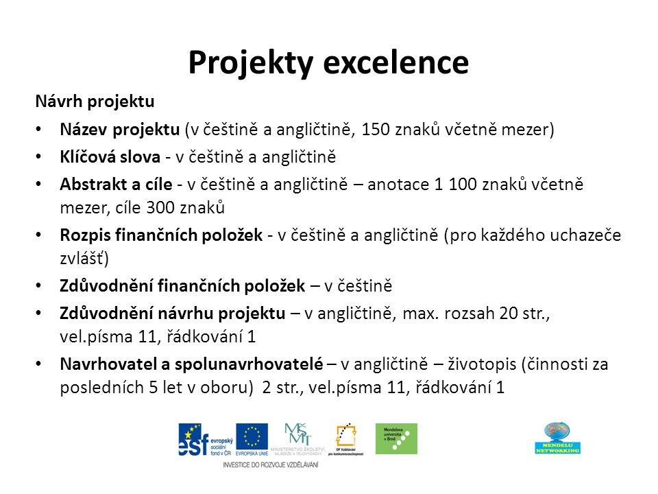 Projekty excelence Návrh projektu Název projektu (v češtině a angličtině, 150 znaků včetně mezer) Klíčová slova - v češtině a angličtině Abstrakt a cíle - v češtině a angličtině – anotace 1 100 znaků včetně mezer, cíle 300 znaků Rozpis finančních položek - v češtině a angličtině (pro každého uchazeče zvlášť) Zdůvodnění finančních položek – v češtině Zdůvodnění návrhu projektu – v angličtině, max.