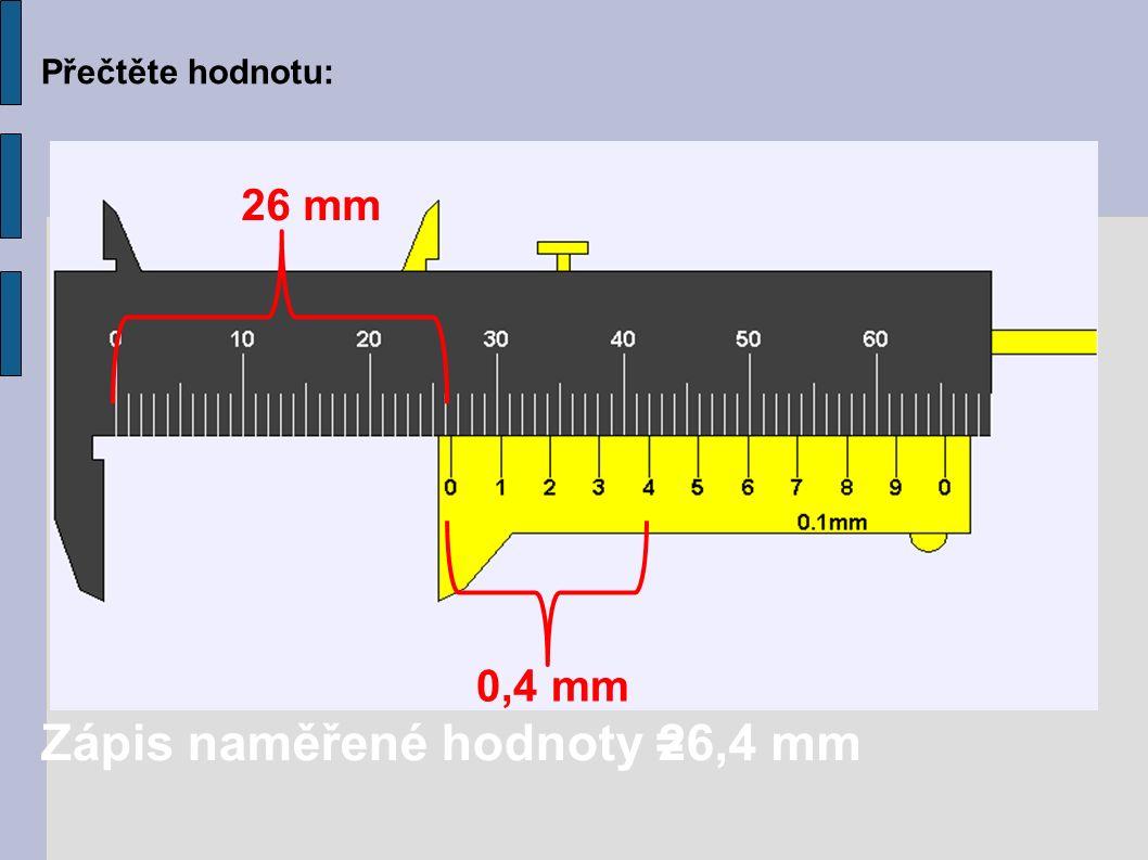 Přečtěte hodnotu: 26 mm 0,4 mm Zápis naměřené hodnoty =26,4 mm