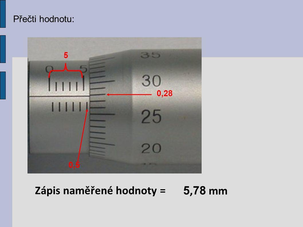 Přečti hodnotu: 5 0,5 0,28 Zápis naměřené hodnoty = 5, 78 mm