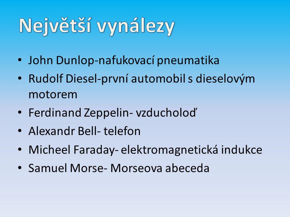 John Dunlop-nafukovací pneumatika Rudolf Diesel-první automobil s dieselovým motorem Ferdinand Zeppelin- vzducholoď Alexandr Bell- telefon Micheel Faraday- elektromagnetická indukce Samuel Morse- Morseova abeceda