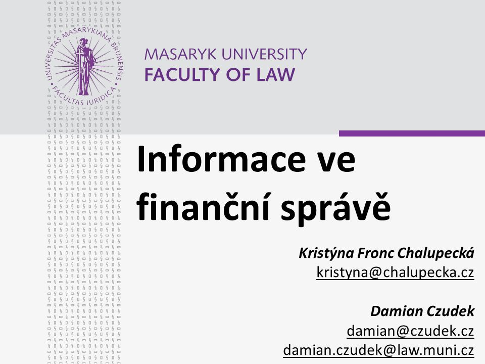 Informace ve finanční správě Kristýna Fronc Chalupecká kristyna@chalupecka.cz Damian Czudek damian@czudek.cz damian.czudek@law.muni.cz