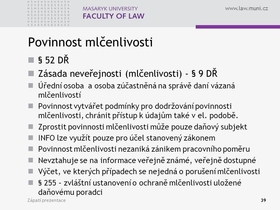 www.law.muni.cz Povinnost mlčenlivosti § 52 DŘ Zásada neveřejnosti (mlčenlivosti) - § 9 DŘ Úřední osoba a osoba zúčastněná na správě daní vázaná mlčenlivostí Povinnost vytvářet podmínky pro dodržování povinnosti mlčenlivosti, chránit přístup k údajům také v el.