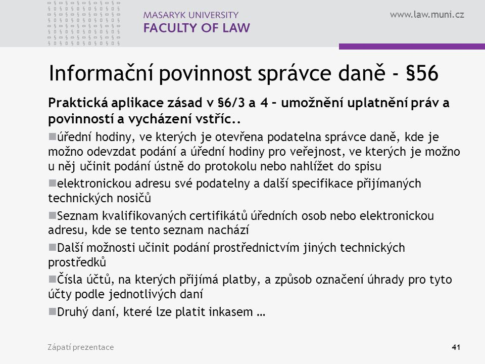 www.law.muni.cz Informační povinnost správce daně - §56 Praktická aplikace zásad v §6/3 a 4 – umožnění uplatnění práv a povinností a vycházení vstříc..