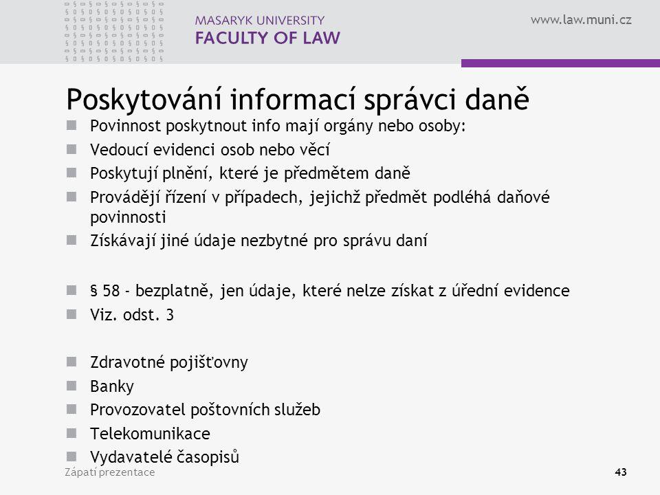 www.law.muni.cz Poskytování informací správci daně Povinnost poskytnout info mají orgány nebo osoby: Vedoucí evidenci osob nebo věcí Poskytují plnění, které je předmětem daně Provádějí řízení v případech, jejichž předmět podléhá daňové povinnosti Získávají jiné údaje nezbytné pro správu daní § 58 - bezplatně, jen údaje, které nelze získat z úřední evidence Viz.