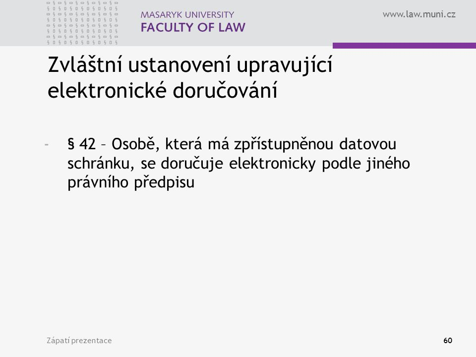 www.law.muni.cz Zápatí prezentace60 -§ 42 – Osobě, která má zpřístupněnou datovou schránku, se doručuje elektronicky podle jiného právního předpisu Zvláštní ustanovení upravující elektronické doručování