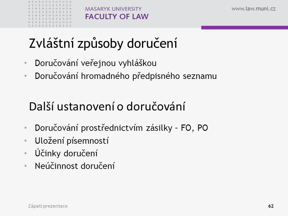 www.law.muni.cz Zápatí prezentace62 Zvláštní způsoby doručení Doručování veřejnou vyhláškou Doručování hromadného předpisného seznamu Další ustanovení o doručování Doručování prostřednictvím zásilky – FO, PO Uložení písemností Účinky doručení Neúčinnost doručení
