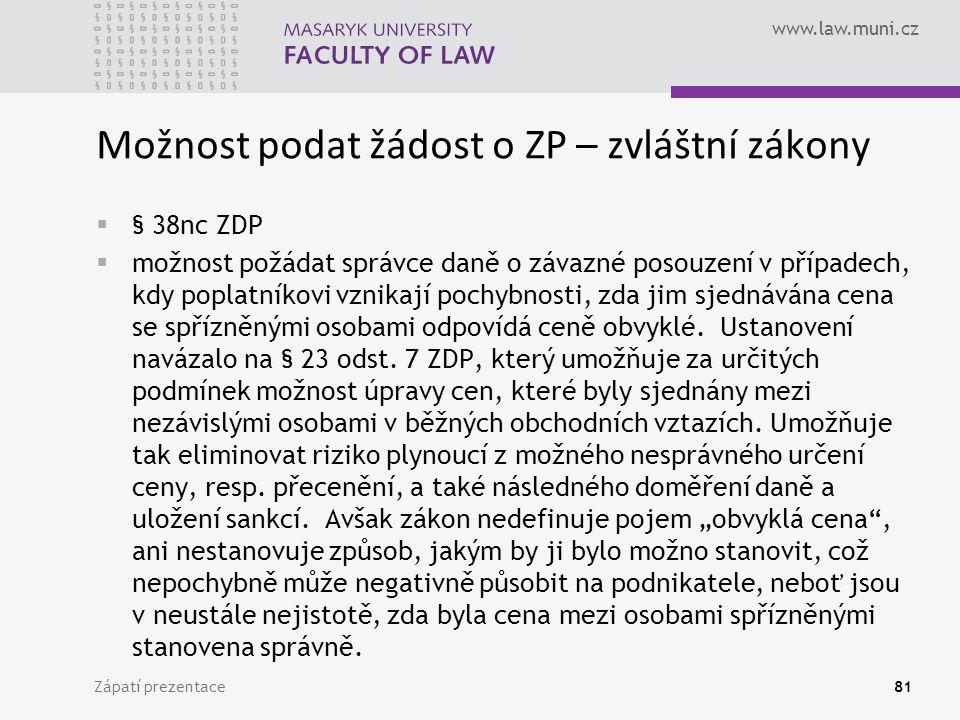 www.law.muni.cz Zápatí prezentace81 Možnost podat žádost o ZP – zvláštní zákony  § 38nc ZDP  možnost požádat správce daně o závazné posouzení v případech, kdy poplatníkovi vznikají pochybnosti, zda jim sjednávána cena se spřízněnými osobami odpovídá ceně obvyklé.
