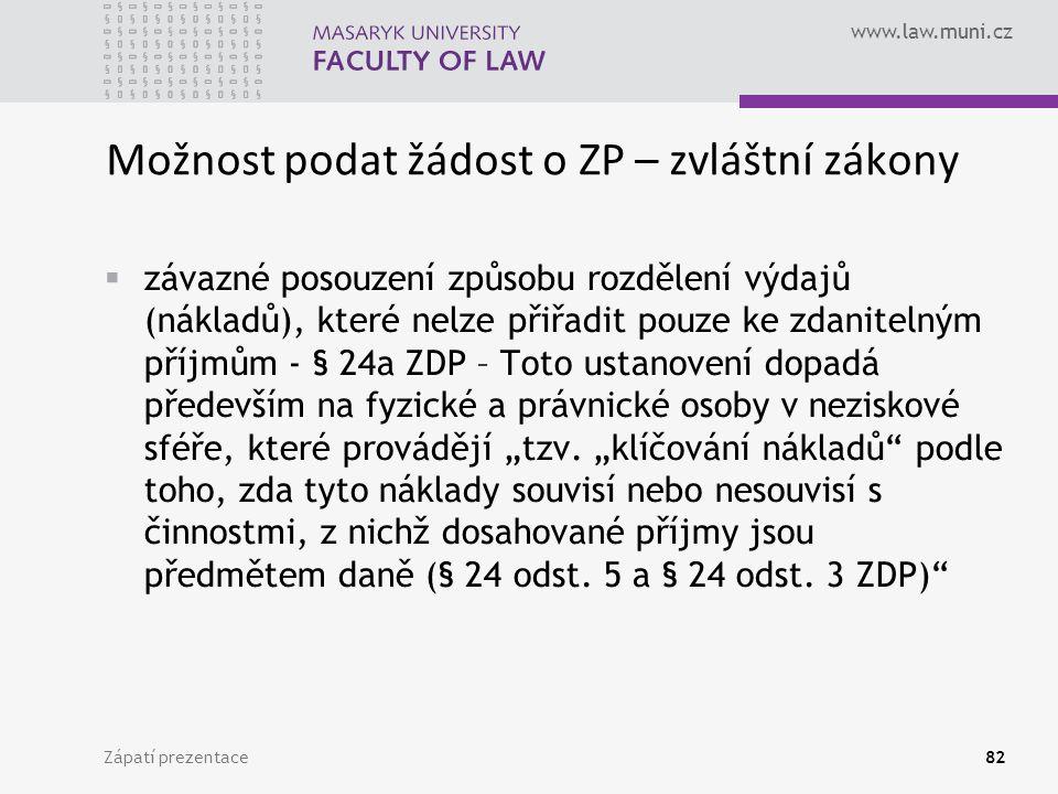 """www.law.muni.cz Zápatí prezentace82 Možnost podat žádost o ZP – zvláštní zákony  závazné posouzení způsobu rozdělení výdajů (nákladů), které nelze přiřadit pouze ke zdanitelným příjmům - § 24a ZDP – Toto ustanovení dopadá především na fyzické a právnické osoby v neziskové sféře, které provádějí """"tzv."""