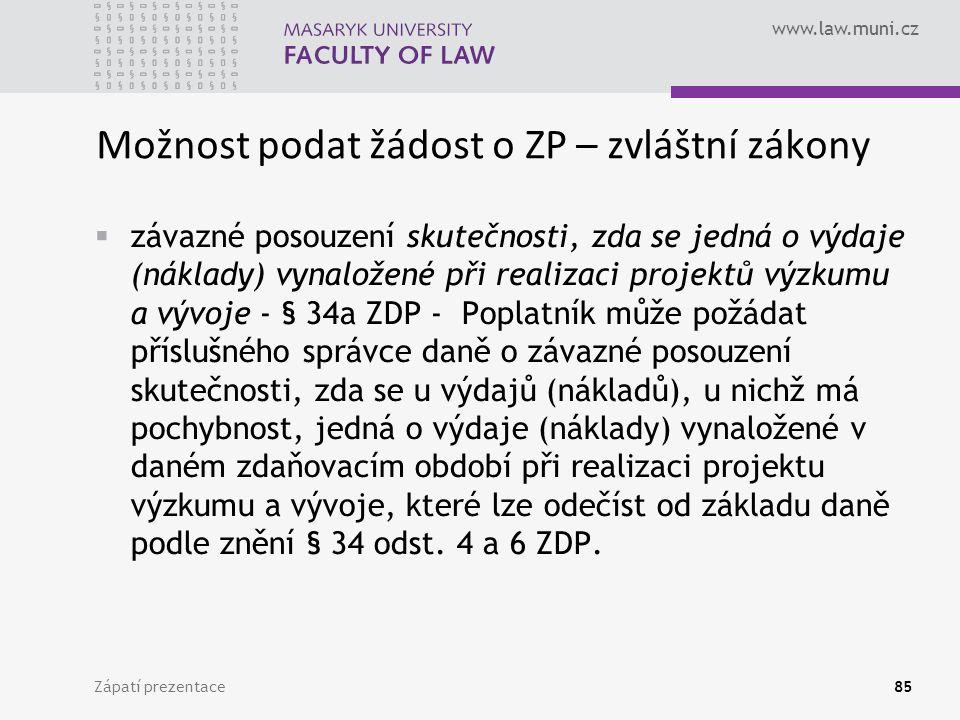 www.law.muni.cz Možnost podat žádost o ZP – zvláštní zákony  závazné posouzení skutečnosti, zda se jedná o výdaje (náklady) vynaložené při realizaci projektů výzkumu a vývoje - § 34a ZDP - Poplatník může požádat příslušného správce daně o závazné posouzení skutečnosti, zda se u výdajů (nákladů), u nichž má pochybnost, jedná o výdaje (náklady) vynaložené v daném zdaňovacím období při realizaci projektu výzkumu a vývoje, které lze odečíst od základu daně podle znění § 34 odst.