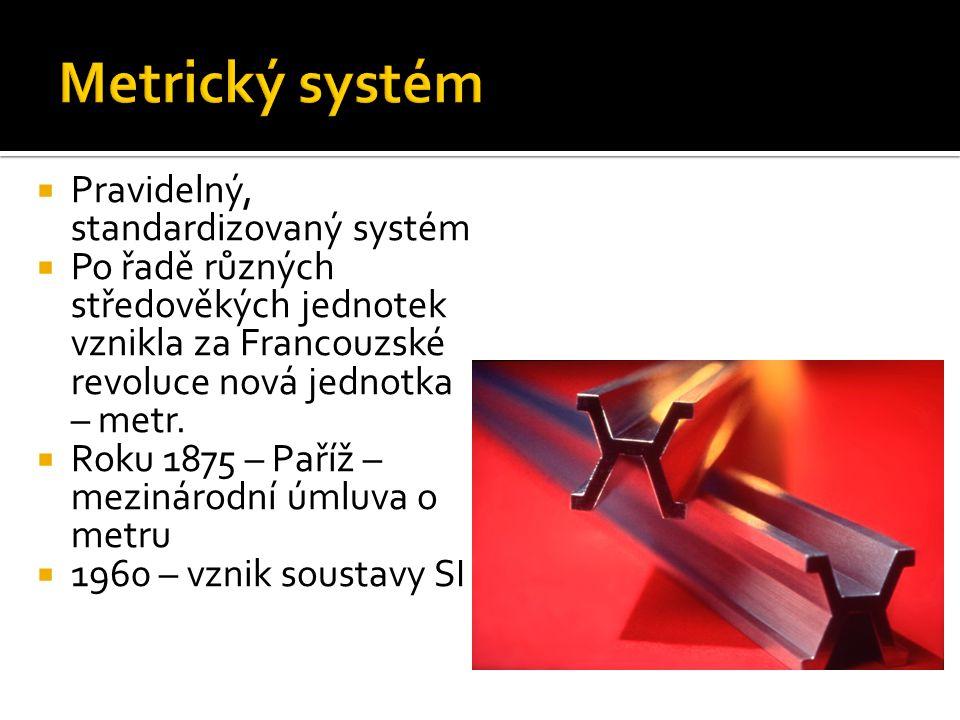  Pravidelný, standardizovaný systém  Po řadě různých středověkých jednotek vznikla za Francouzské revoluce nová jednotka – metr.
