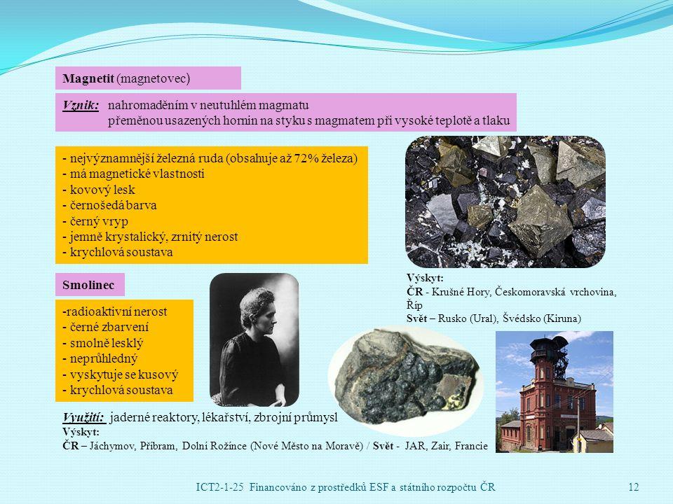 Magnetit (magnetovec ) - nejvýznamnější železná ruda (obsahuje až 72% železa) - má magnetické vlastnosti - kovový lesk - černošedá barva - černý vryp - jemně krystalický, zrnitý nerost - krychlová soustava Vznik: nahromaděním v neutuhlém magmatu přeměnou usazených hornin na styku s magmatem při vysoké teplotě a tlaku Výskyt: ČR - Krušné Hory, Českomoravská vrchovina, Říp Svět – Rusko (Ural), Švédsko (Kiruna) Smolinec -radioaktivní nerost - černé zbarvení - smolně lesklý - neprůhledný - vyskytuje se kusový - krychlová soustava Využití: jaderné reaktory, lékařství, zbrojní průmysl Výskyt: ČR – Jáchymov, Příbram, Dolní Rožínce (Nové Město na Moravě) / Svět - JAR, Zair, Francie ICT2-1-25 Financováno z prostředků ESF a státního rozpočtu ČR12