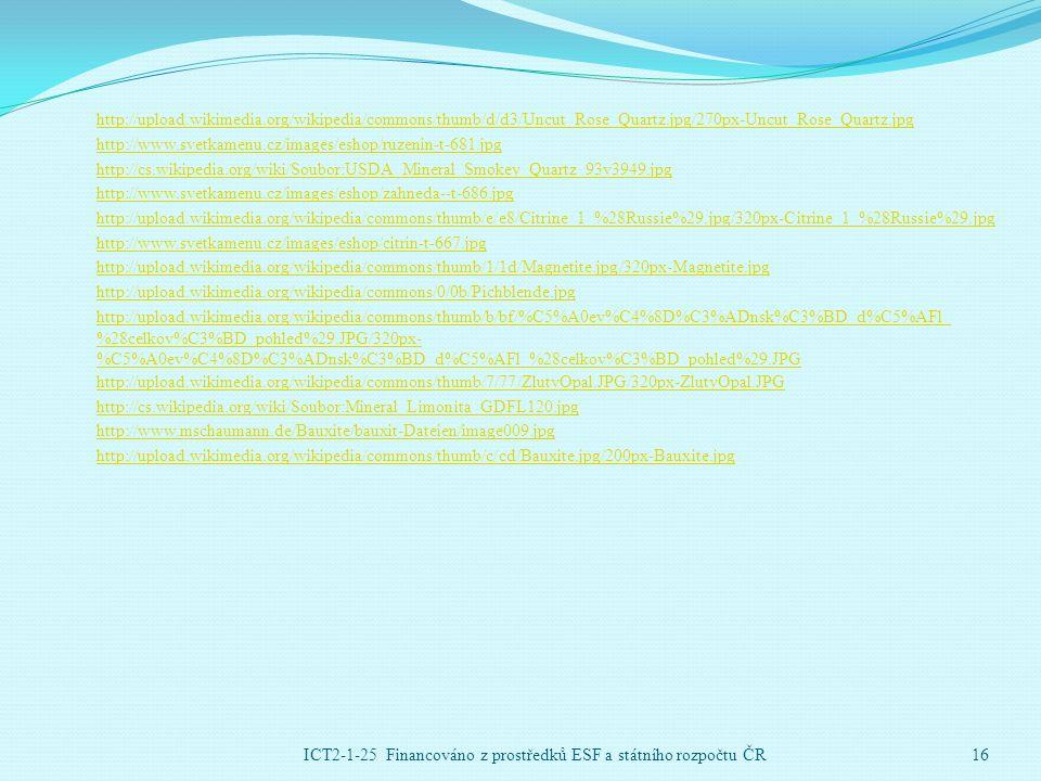 http://upload.wikimedia.org/wikipedia/commons/thumb/d/d3/Uncut_Rose_Quartz.jpg/270px-Uncut_Rose_Quartz.jpg http://www.svetkamenu.cz/images/eshop/ruzenin-t-681.jpg http://cs.wikipedia.org/wiki/Soubor:USDA_Mineral_Smokey_Quartz_93v3949.jpg http://www.svetkamenu.cz/images/eshop/zahneda--t-686.jpg http://upload.wikimedia.org/wikipedia/commons/thumb/e/e8/Citrine_1_%28Russie%29.jpg/320px-Citrine_1_%28Russie%29.jpg http://www.svetkamenu.cz/images/eshop/citrin-t-667.jpg http://upload.wikimedia.org/wikipedia/commons/thumb/1/1d/Magnetite.jpg/320px-Magnetite.jpg http://upload.wikimedia.org/wikipedia/commons/0/0b/Pichblende.jpg http://upload.wikimedia.org/wikipedia/commons/thumb/b/bf/%C5%A0ev%C4%8D%C3%ADnsk%C3%BD_d%C5%AFl_ %28celkov%C3%BD_pohled%29.JPG/320px- %C5%A0ev%C4%8D%C3%ADnsk%C3%BD_d%C5%AFl_%28celkov%C3%BD_pohled%29.JPG http://upload.wikimedia.org/wikipedia/commons/thumb/7/77/ZlutyOpal.JPG/320px-ZlutyOpal.JPG http://cs.wikipedia.org/wiki/Soubor:Mineral_Limonita_GDFL120.jpg http://www.mschaumann.de/Bauxite/bauxit-Dateien/image009.jpg http://upload.wikimedia.org/wikipedia/commons/thumb/c/cd/Bauxite.jpg/200px-Bauxite.jpg ICT2-1-25 Financováno z prostředků ESF a státního rozpočtu ČR16