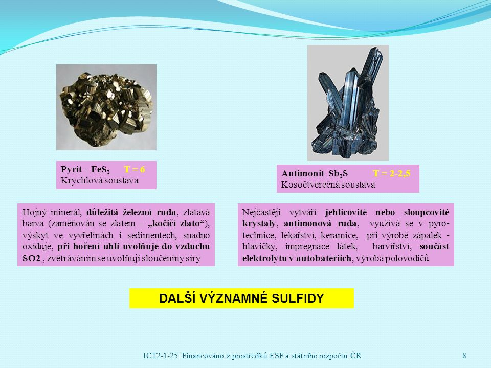 """Pyrit – FeS 2 T = 6 Krychlová soustava Hojný minerál, důležitá železná ruda, zlatavá barva (zaměňován se zlatem – """"kočičí zlato ), výskyt ve vyvřelinách i sedimentech, snadno oxiduje, při hoření uhlí uvolňuje do vzduchu SO2, zvětráváním se uvolňují sloučeniny síry Antimonit Sb 2 S T = 2-2,5 Kosočtverečná soustava Nejčastěji vytváří jehlicovité nebo sloupcovité krystaly, antimonová ruda, využívá se v pyro- technice, lékařství, keramice, při výrobě zápalek - hlavičky, impregnace látek, barvířství, součást elektrolytu v autobateriích, výroba polovodičů DALŠÍ VÝZNAMNÉ SULFIDY ICT2-1-25 Financováno z prostředků ESF a státního rozpočtu ČR8"""