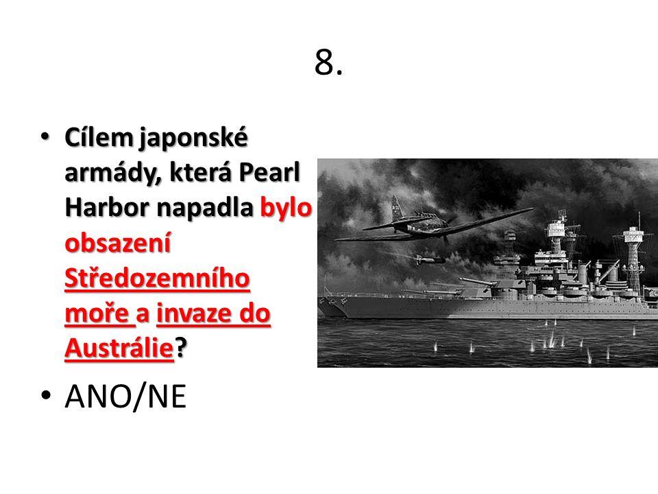 8. Cílem japonské armády, která Pearl Harbor napadla bylo obsazení Středozemního moře a invaze do Austrálie? Cílem japonské armády, která Pearl Harbor