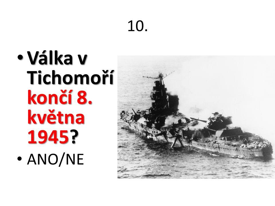 10. Válka v Tichomoří končí 8. května 1945? Válka v Tichomoří končí 8. května 1945? ANO/NE