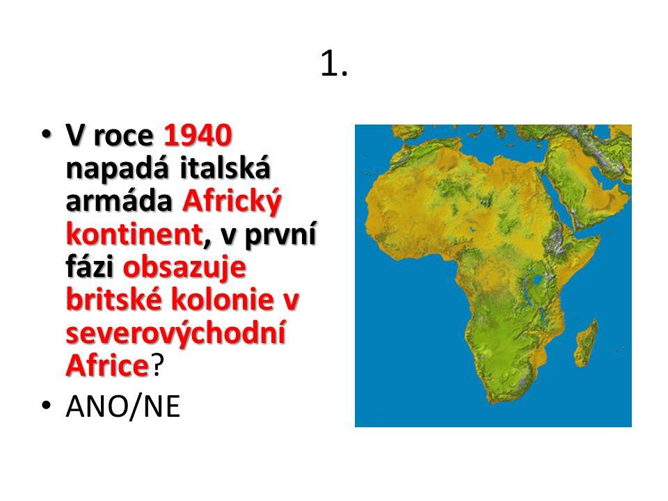 1. V roce 1940 napadá italská armáda Africký kontinent, v první fázi obsazuje britské kolonie v severovýchodní Africe V roce 1940 napadá italská armád