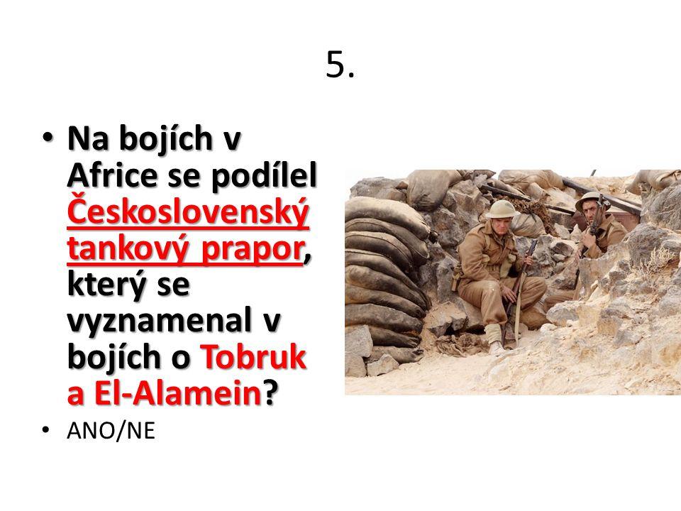 5. Na bojích v Africe se podílel Československý tankový prapor, který se vyznamenal v bojích o Tobruk a El-Alamein? Na bojích v Africe se podílel Česk