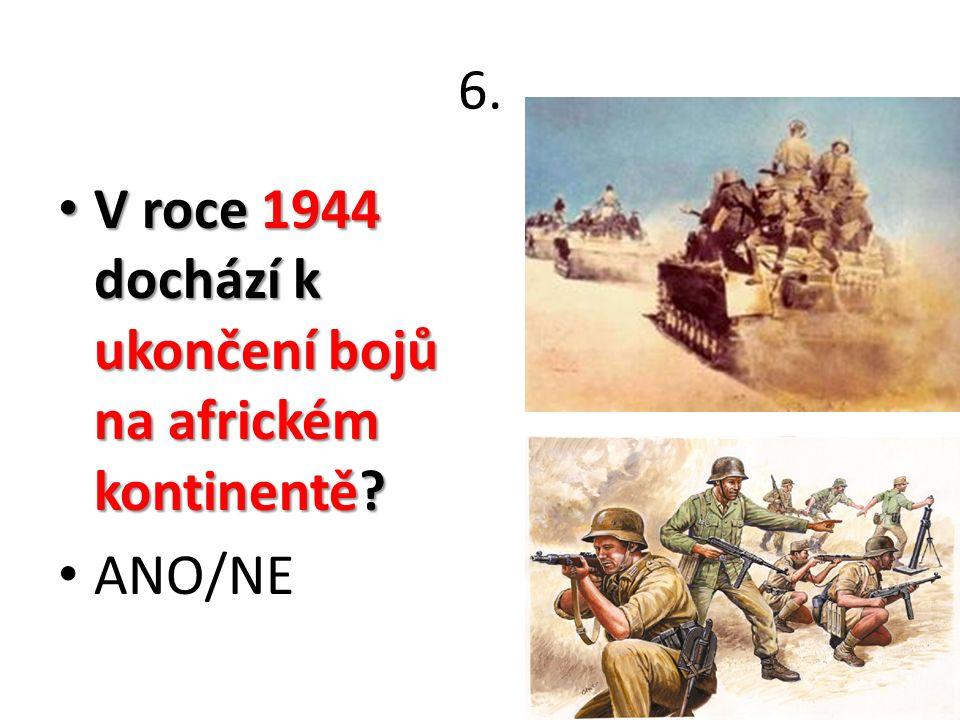 6. V roce 1944 dochází k ukončení bojů na africkém kontinentě.