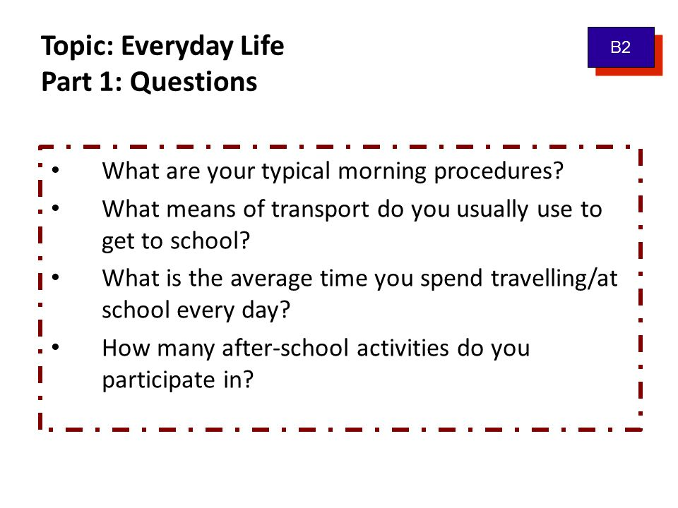 Topic: Everyday Life Part 1: Questions B2 What are your typical morning procedures.