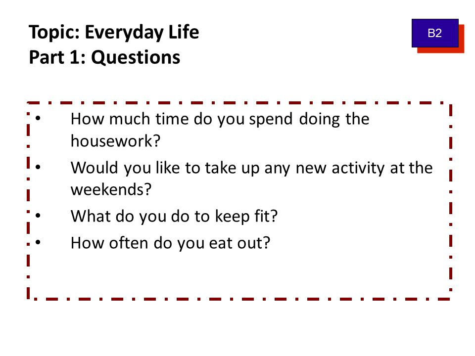 Topic: Everyday Life Part 1: Questions How much time do you spend doing the housework? Would you like to take up any new activity at the weekends? Wha