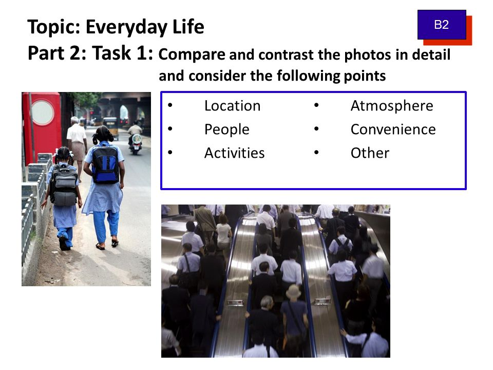 Topic: Everyday Life Part 2: Task 1: Compare and contrast the photos in detail and consider the following points Location People Activities Atmosphere Convenience Other B2