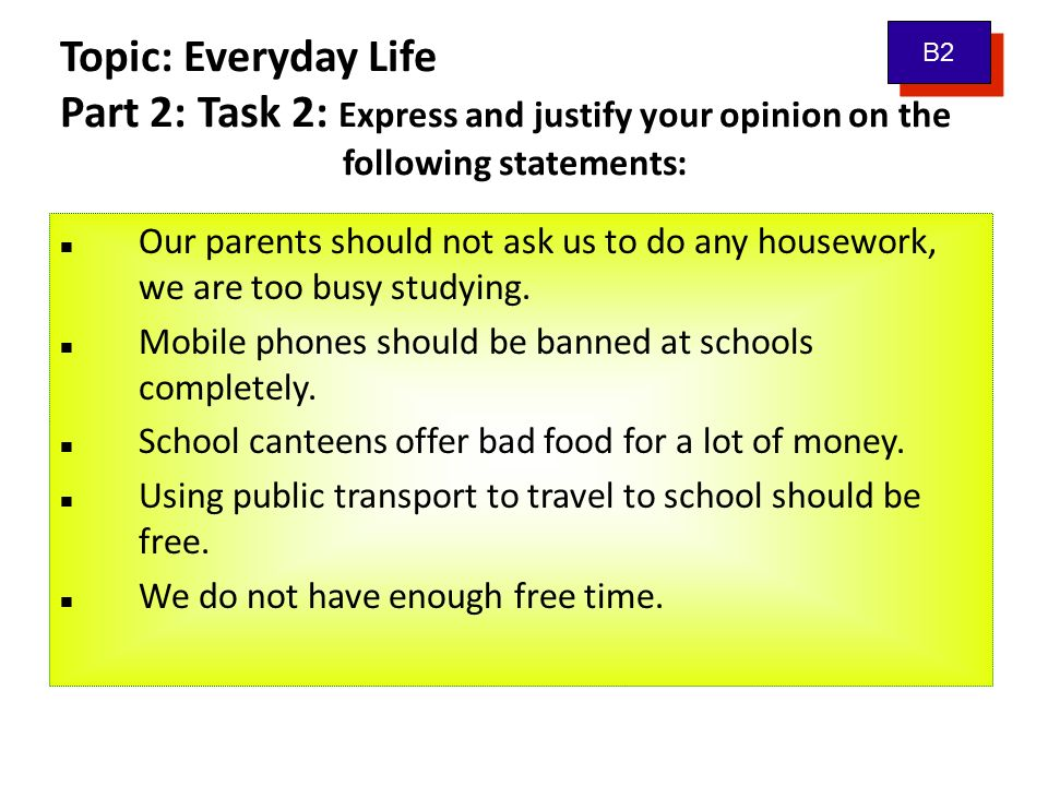 Topic: Everyday Life Part 2: Task 2: Express and justify your opinion on the following statements: Our parents should not ask us to do any housework, we are too busy studying.