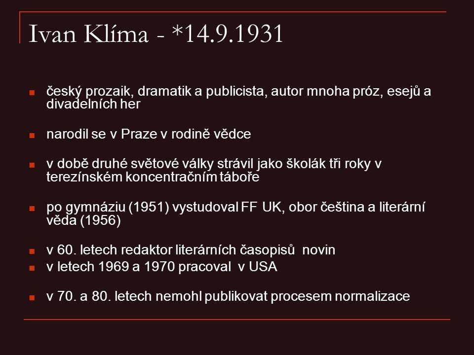 Ivan Klíma - *14.9.1931 český prozaik, dramatik a publicista, autor mnoha próz, esejů a divadelních her narodil se v Praze v rodině vědce v době druhé světové války strávil jako školák tři roky v terezínském koncentračním táboře po gymnáziu (1951) vystudoval FF UK, obor čeština a literární věda (1956) v 60.