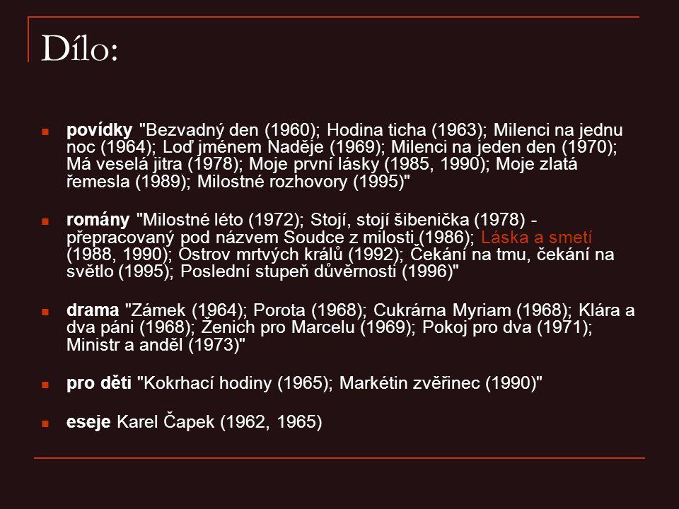 Dílo: povídky Bezvadný den (1960); Hodina ticha (1963); Milenci na jednu noc (1964); Loď jménem Naděje (1969); Milenci na jeden den (1970); Má veselá jitra (1978); Moje první lásky (1985, 1990); Moje zlatá řemesla (1989); Milostné rozhovory (1995) romány Milostné léto (1972); Stojí, stojí šibenička (1978) - přepracovaný pod názvem Soudce z milosti (1986); Láska a smetí (1988, 1990); Ostrov mrtvých králů (1992); Čekání na tmu, čekání na světlo (1995); Poslední stupeň důvěrnosti (1996) drama Zámek (1964); Porota (1968); Cukrárna Myriam (1968); Klára a dva páni (1968); Ženich pro Marcelu (1969); Pokoj pro dva (1971); Ministr a anděl (1973) pro děti Kokrhací hodiny (1965); Markétin zvěřinec (1990) eseje Karel Čapek (1962, 1965)