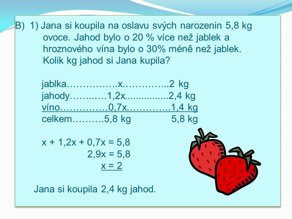 B)1) Jana si koupila na oslavu svých narozenin 5,8 kg ovoce. Jahod bylo o 20 % více než jablek a hroznového vína bylo o 30% méně než jablek. Kolik kg