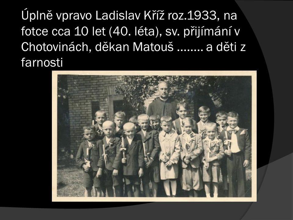 Úplně vpravo Ladislav Kříž roz.1933, na fotce cca 10 let (40. léta), sv. přijímání v Chotovinách, děkan Matouš........ a děti z farnosti