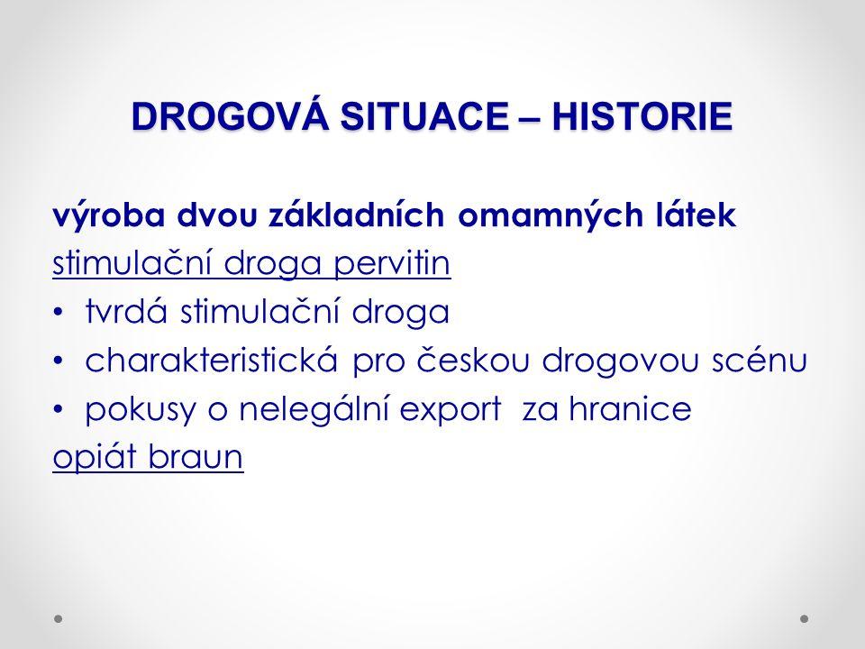 DROGOVÁ SITUACE – HISTORIE výroba dvou základních omamných látek stimulační droga pervitin tvrdá stimulační droga charakteristická pro českou drogovou scénu pokusy o nelegální export za hranice opiát braun