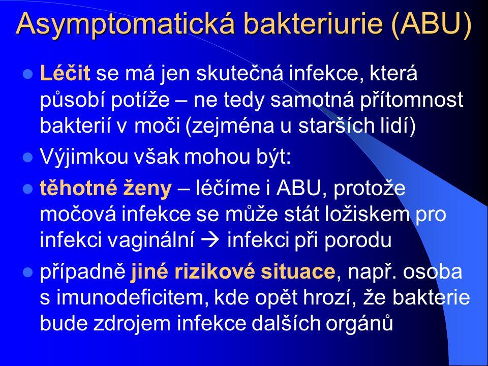 Asymptomatická bakteriurie (ABU) Léčit se má jen skutečná infekce, která působí potíže – ne tedy samotná přítomnost bakterií v.moči (zejména u starších lidí) Výjimkou však mohou být: těhotné ženy – léčíme i ABU, protože močová infekce se může stát ložiskem pro infekci vaginální  infekci při porodu případně jiné rizikové situace, např.