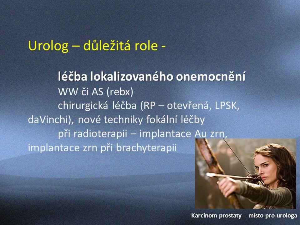 Karcinom prostaty - místo pro urologa Urolog – důležitá role - léčba lokalizovaného onemocnění WW či AS (rebx) chirurgická léčba (RP – otevřená, LPSK, daVinchi), nové techniky fokální léčby při radioterapii – implantace Au zrn, implantace zrn při brachyterapii