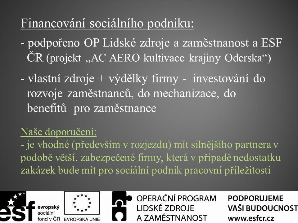 """Financování sociálního podniku: - podpořeno OP Lidské zdroje a zaměstnanost a ESF ČR (projekt """"AC AERO kultivace krajiny Oderska ) - vlastní zdroje + výdělky firmy - investování do rozvoje zaměstnanců, do mechanizace, do benefitů pro zaměstnance Naše doporučení: - je vhodné (především v rozjezdu) mít silnějšího partnera v podobě větší, zabezpečené firmy, která v případě nedostatku zakázek bude mít pro sociální podnik pracovní příležitosti"""