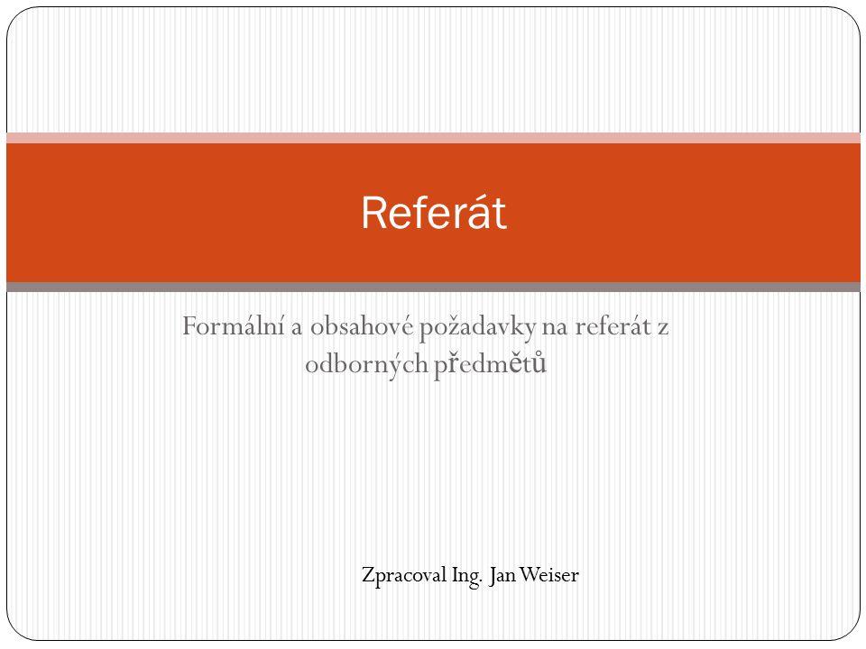Formální a obsahové požadavky na referát z odborných p ř edm ě t ů Referát Zpracoval Ing.