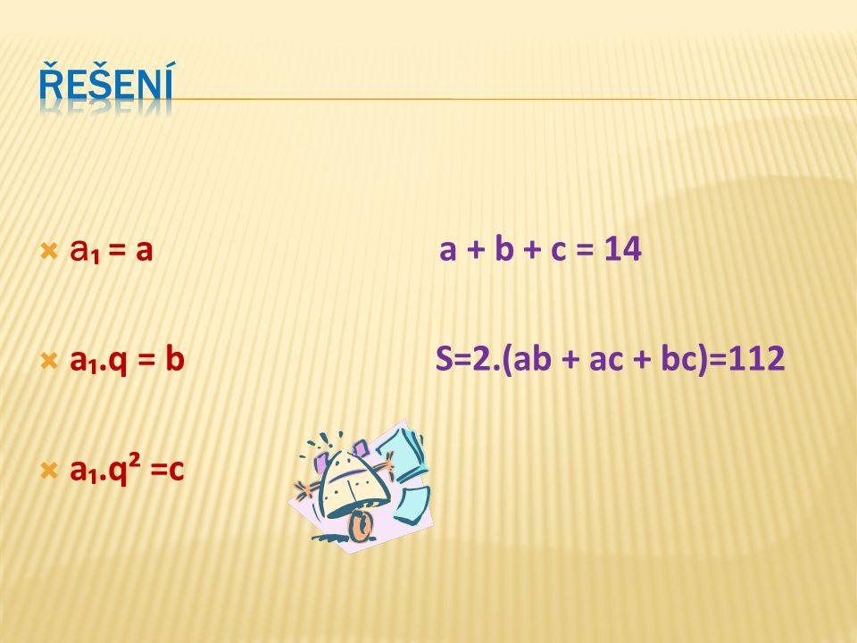  a ₁ = a a + b + c = 14  a₁.q = b S=2.(ab + ac + bc)=112  a₁.q² =c