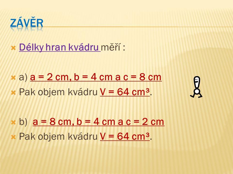  Délky hran kvádru měří :  a) a = 2 cm, b = 4 cm a c = 8 cm  Pak objem kvádru V = 64 cm³.  b) a = 8 cm, b = 4 cm a c = 2 cm  Pak objem kvádru V =