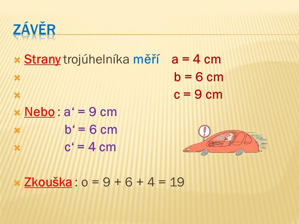  Strany trojúhelníka měří a = 4 cm  b = 6 cm  c = 9 cm  Nebo : a' = 9 cm  b' = 6 cm  c' = 4 cm  Zkouška : o = 9 + 6 + 4 = 19
