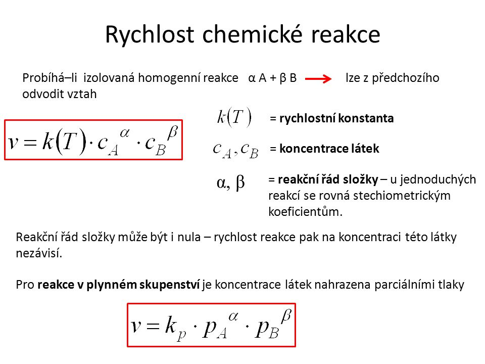 Rychlost chemické reakce Probíhá–li izolovaná homogenní reakce α A + β B lze z předchozího odvodit vztah = rychlostní konstanta = koncentrace látek α, β = reakční řád složky – u jednoduchých reakcí se rovná stechiometrickým koeficientům.