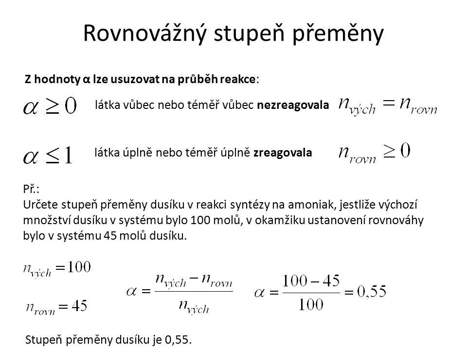 Rovnovážný stupeň přeměny Z hodnoty α lze usuzovat na průběh reakce: látka vůbec nebo téměř vůbec nezreagovala látka úplně nebo téměř úplně zreagovala Př.: Určete stupeň přeměny dusíku v reakci syntézy na amoniak, jestliže výchozí množství dusíku v systému bylo 100 molů, v okamžiku ustanovení rovnováhy bylo v systému 45 molů dusíku.
