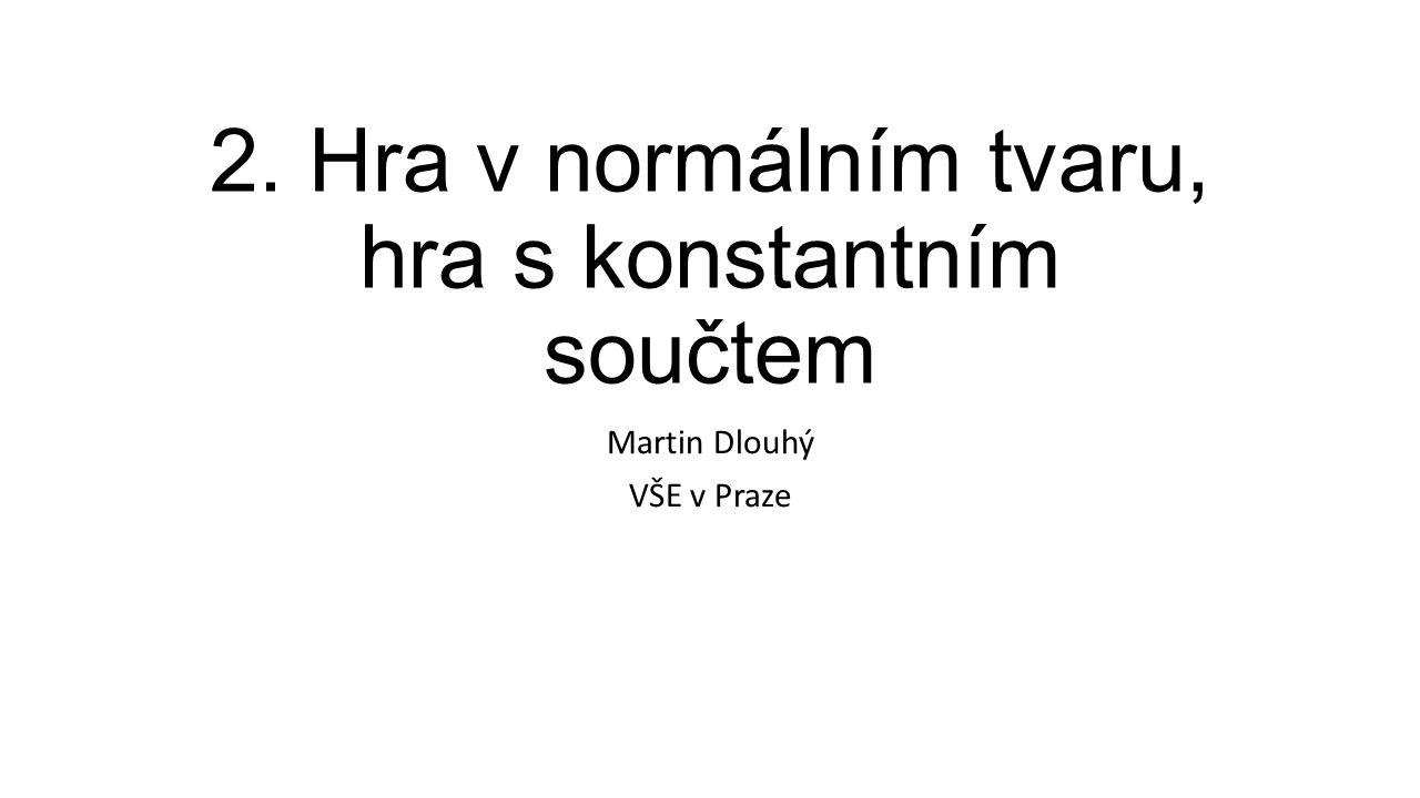 2. Hra v normálním tvaru, hra s konstantním součtem Martin Dlouhý VŠE v Praze