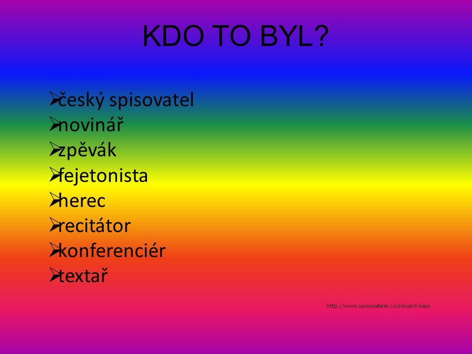 KDO TO BYL?  český spisovatel  novinář  zpěvák  fejetonista  herec  recitátor  konferenciér  textař http://www.spisovatele.cz/eduard-bass
