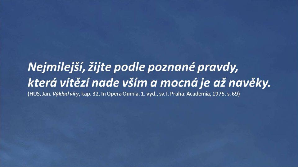 Nejmilejší, žijte podle poznané pravdy, která vítězí nade vším a mocná je až navěky. (HUS, Jan. Výklad víry, kap. 32. In Opera Omnia. 1. vyd., sv. I.
