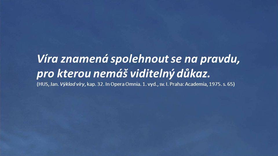 Víra znamená spolehnout se na pravdu, pro kterou nemáš viditelný důkaz. (HUS, Jan. Výklad víry, kap. 32. In Opera Omnia. 1. vyd., sv. I. Praha: Academ