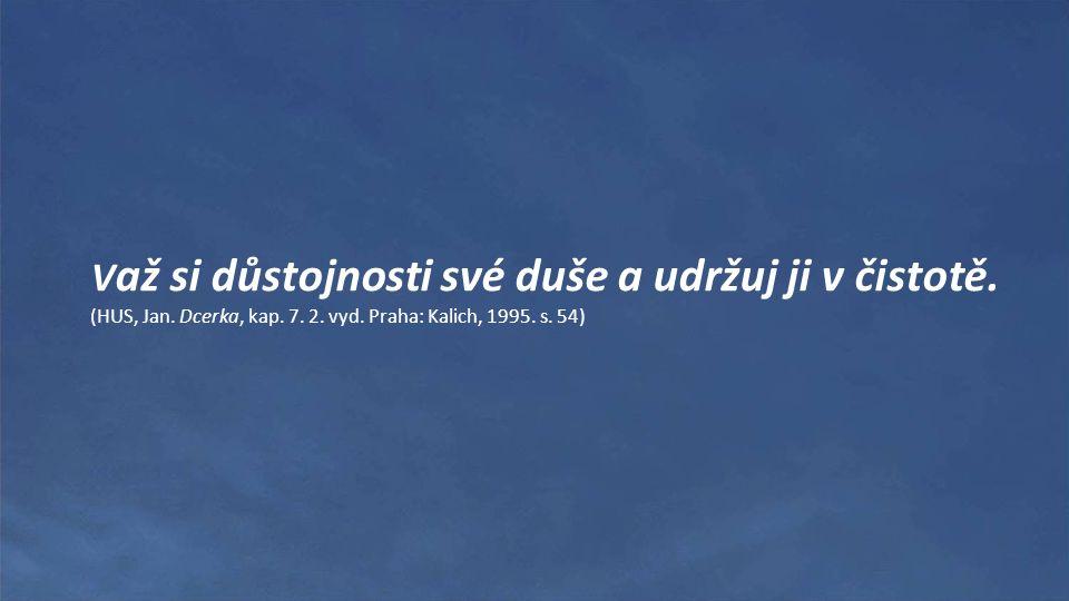 V až si důstojnosti své duše a udržuj ji v čistotě. (HUS, Jan. Dcerka, kap. 7. 2. vyd. Praha: Kalich, 1995. s. 54)