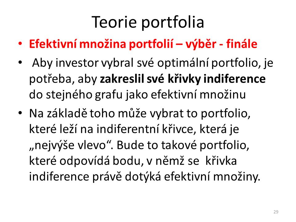 """Teorie portfolia Efektivní množina portfolií – výběr - finále Aby investor vybral své optimální portfolio, je potřeba, aby zakreslil své křivky indiference do stejného grafu jako efektivní množinu Na základě toho může vybrat to portfolio, které leží na indiferentní křivce, která je """"nejvýše vlevo ."""
