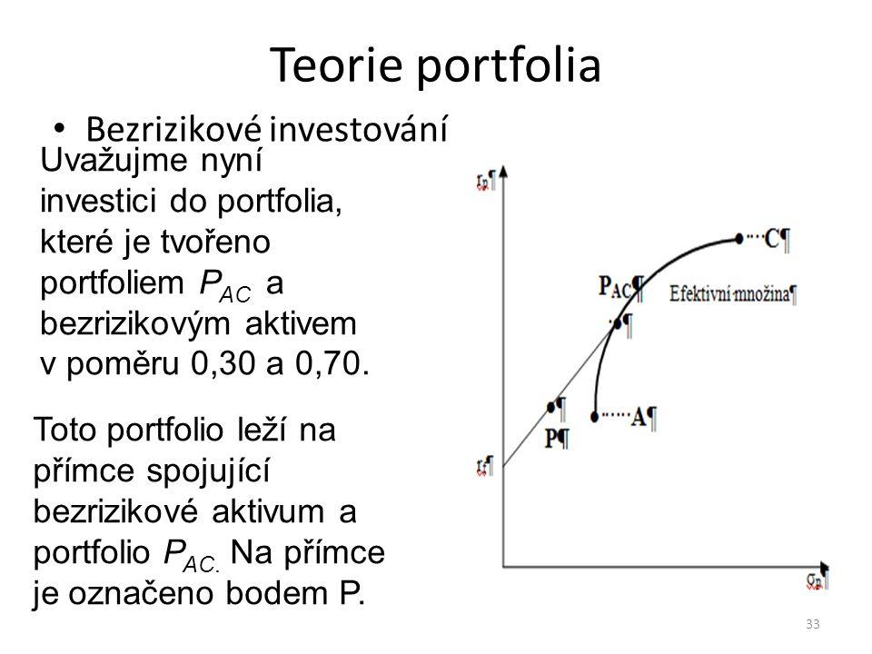 Teorie portfolia Bezrizikové investování 33 Uvažujme nyní investici do portfolia, které je tvořeno portfoliem P AC a bezrizikovým aktivem v poměru 0,30 a 0,70.